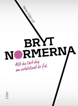 Peter Siljeruds bok BRYT NORMERNA Allt du lärt dig om arbetslivet är fel